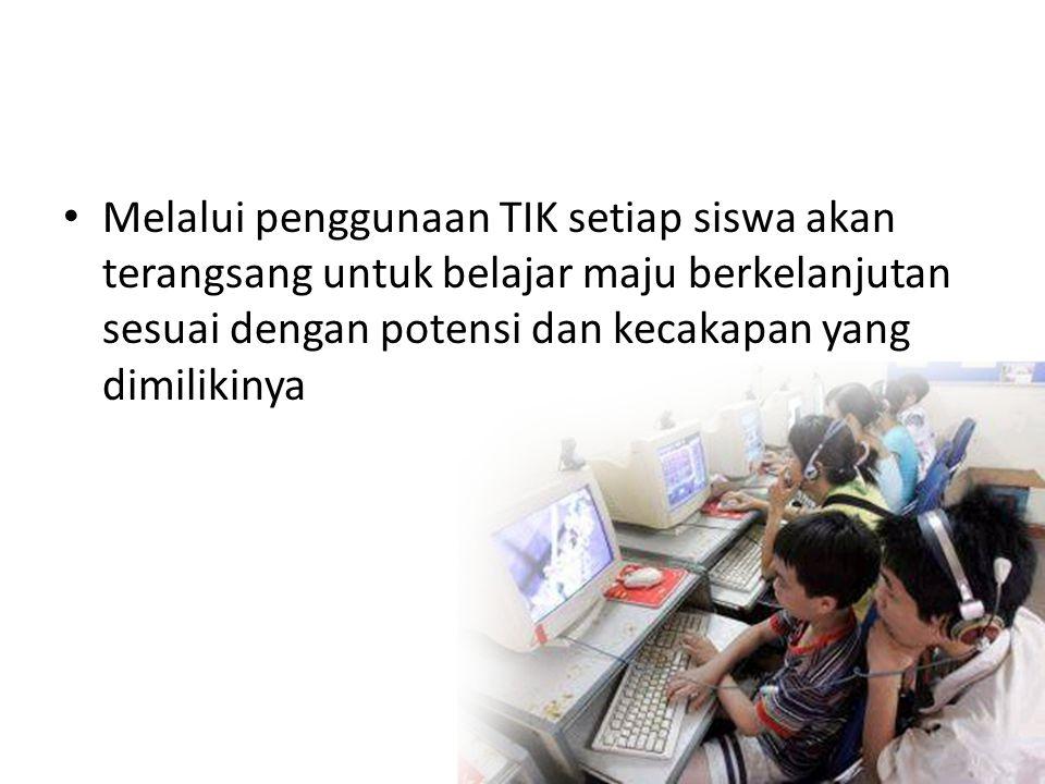 • Melalui penggunaan TIK setiap siswa akan terangsang untuk belajar maju berkelanjutan sesuai dengan potensi dan kecakapan yang dimilikinya