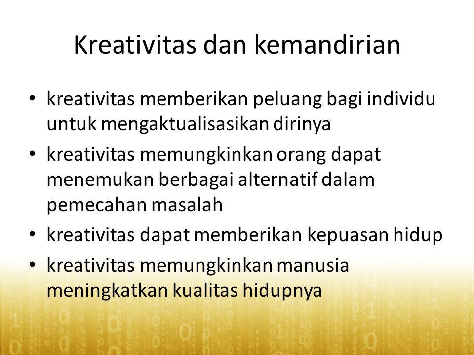 Kreativitas dan kemandirian • kreativitas memberikan peluang bagi individu untuk mengaktualisasikan dirinya • kreativitas memungkinkan orang dapat menemukan berbagai alternatif dalam pemecahan masalah • kreativitas dapat memberikan kepuasan hidup • kreativitas memungkinkan manusia meningkatkan kualitas hidupnya