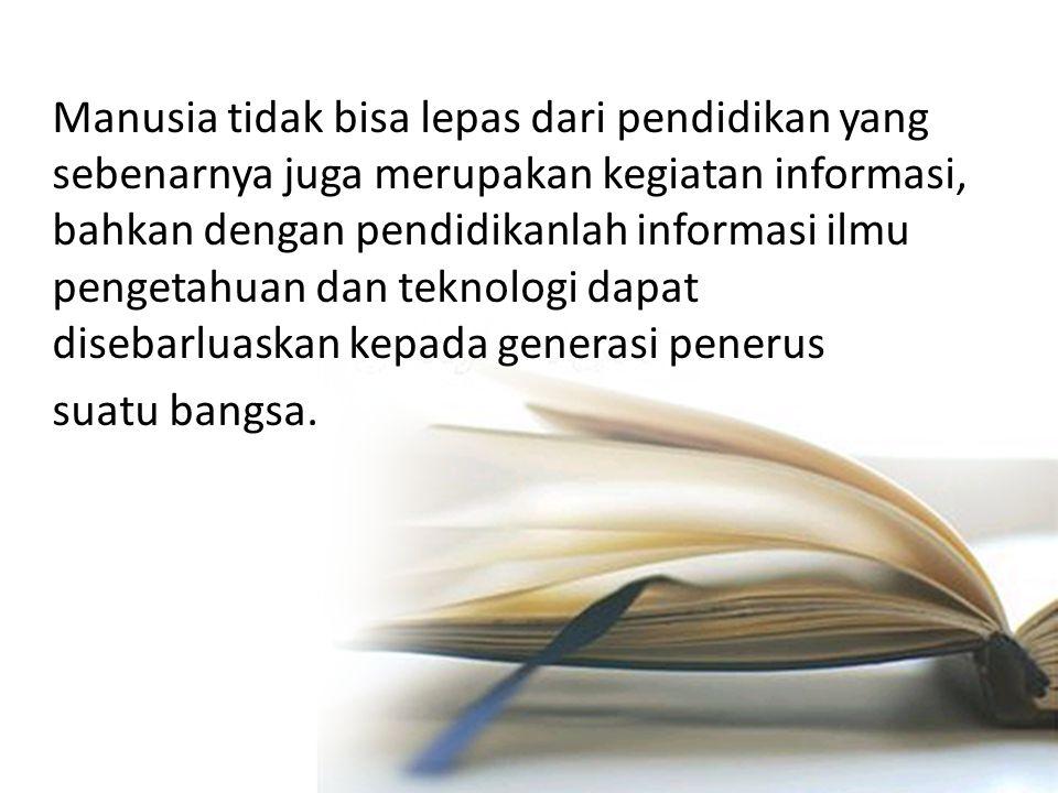 Manusia tidak bisa lepas dari pendidikan yang sebenarnya juga merupakan kegiatan informasi, bahkan dengan pendidikanlah informasi ilmu pengetahuan dan