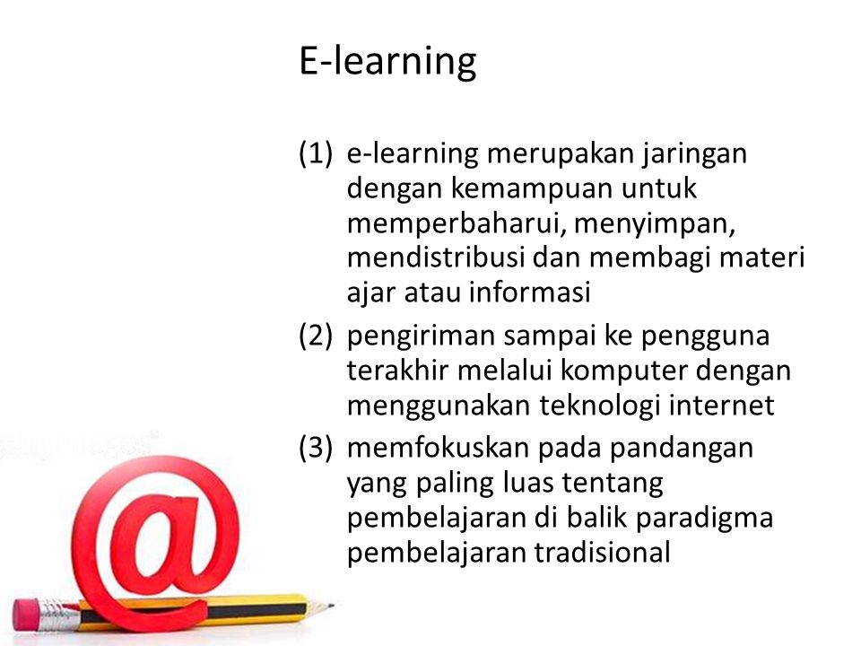 E-learning (1)e-learning merupakan jaringan dengan kemampuan untuk memperbaharui, menyimpan, mendistribusi dan membagi materi ajar atau informasi (2)pengiriman sampai ke pengguna terakhir melalui komputer dengan menggunakan teknologi internet (3)memfokuskan pada pandangan yang paling luas tentang pembelajaran di balik paradigma pembelajaran tradisional
