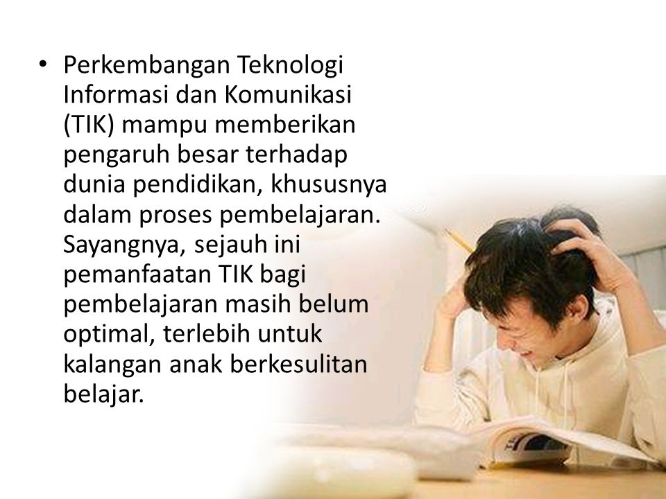 • Perkembangan Teknologi Informasi dan Komunikasi (TIK) mampu memberikan pengaruh besar terhadap dunia pendidikan, khususnya dalam proses pembelajaran