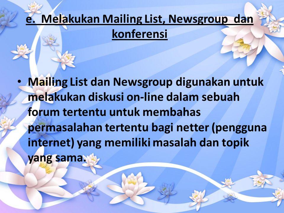 e. Melakukan Mailing List, Newsgroup dan konferensi • Mailing List dan Newsgroup digunakan untuk melakukan diskusi on-line dalam sebuah forum tertentu
