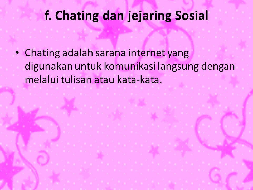 f. Chating dan jejaring Sosial • Chating adalah sarana internet yang digunakan untuk komunikasi langsung dengan melalui tulisan atau kata-kata.