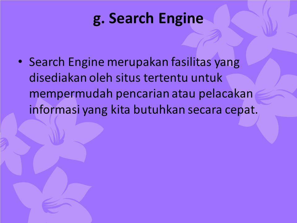 g. Search Engine • Search Engine merupakan fasilitas yang disediakan oleh situs tertentu untuk mempermudah pencarian atau pelacakan informasi yang kit