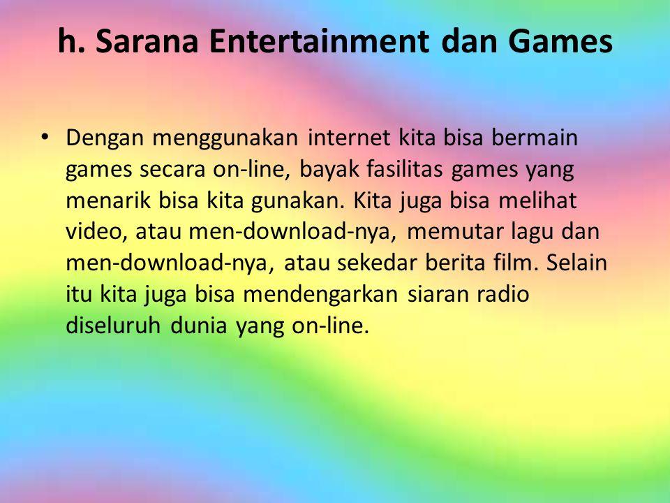 h. Sarana Entertainment dan Games • Dengan menggunakan internet kita bisa bermain games secara on-line, bayak fasilitas games yang menarik bisa kita g