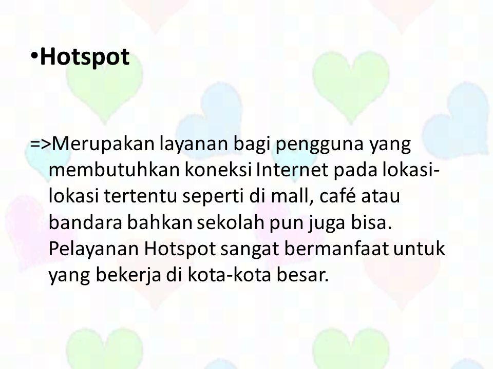 • Hotspot =>Merupakan layanan bagi pengguna yang membutuhkan koneksi Internet pada lokasi- lokasi tertentu seperti di mall, café atau bandara bahkan sekolah pun juga bisa.
