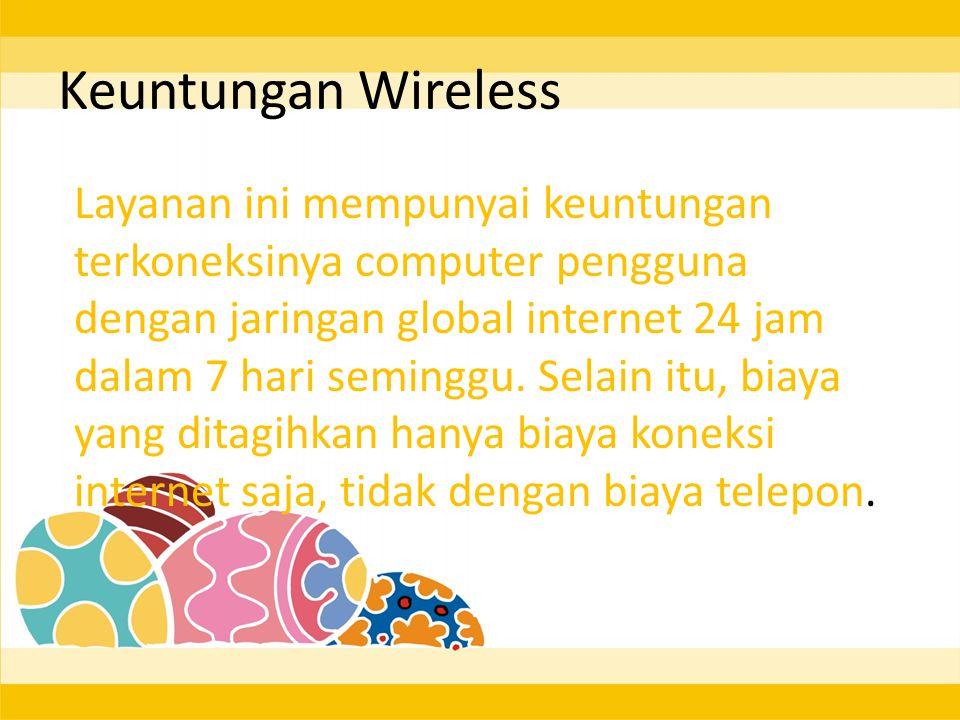 Keuntungan Wireless Layanan ini mempunyai keuntungan terkoneksinya computer pengguna dengan jaringan global internet 24 jam dalam 7 hari seminggu.