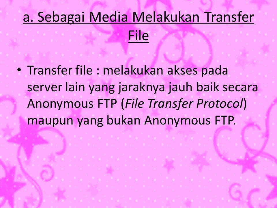a. Sebagai Media Melakukan Transfer File • Transfer file : melakukan akses pada server lain yang jaraknya jauh baik secara Anonymous FTP (File Transfe