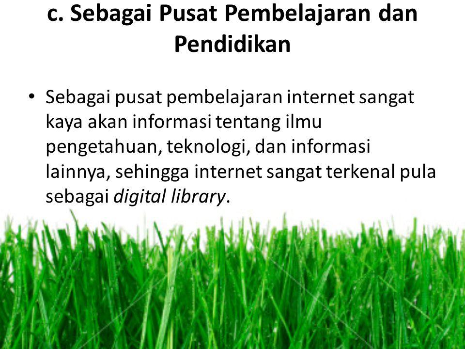 c. Sebagai Pusat Pembelajaran dan Pendidikan • Sebagai pusat pembelajaran internet sangat kaya akan informasi tentang ilmu pengetahuan, teknologi, dan