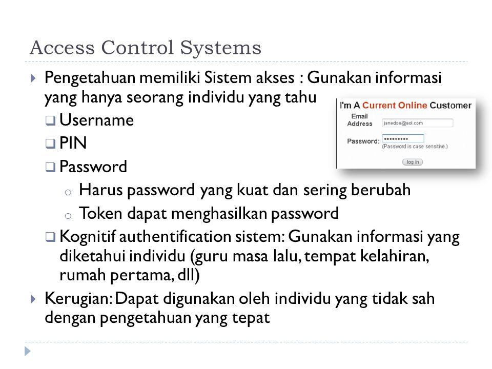 Access Control Systems  Pengetahuan memiliki Sistem akses : Gunakan informasi yang hanya seorang individu yang tahu  Username  PIN  Password o Har