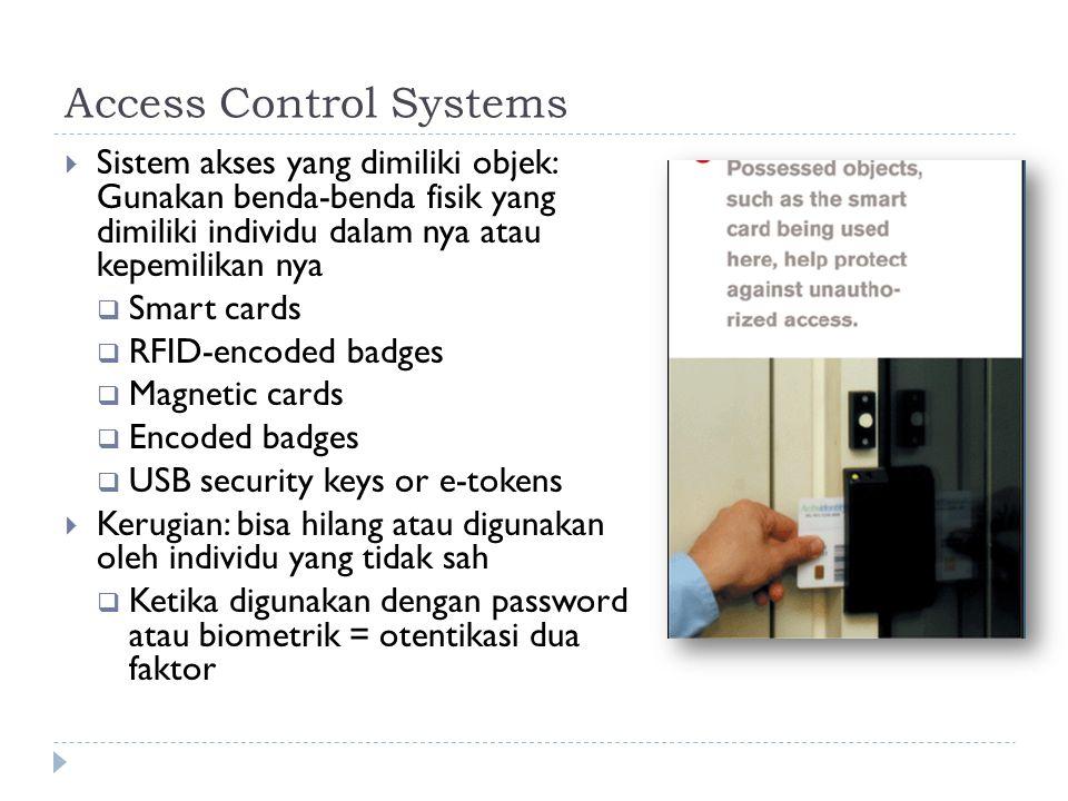 Access Control Systems  Sistem akses yang dimiliki objek: Gunakan benda-benda fisik yang dimiliki individu dalam nya atau kepemilikan nya  Smart cards  RFID-encoded badges  Magnetic cards  Encoded badges  USB security keys or e-tokens  Kerugian: bisa hilang atau digunakan oleh individu yang tidak sah  Ketika digunakan dengan password atau biometrik = otentikasi dua faktor
