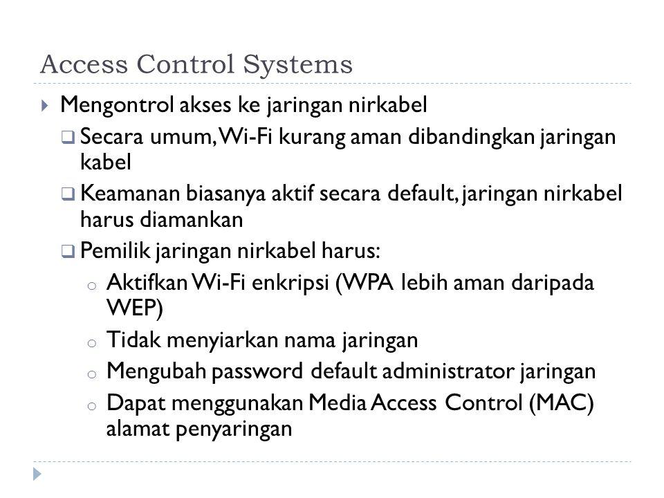 Access Control Systems  Mengontrol akses ke jaringan nirkabel  Secara umum, Wi-Fi kurang aman dibandingkan jaringan kabel  Keamanan biasanya aktif secara default, jaringan nirkabel harus diamankan  Pemilik jaringan nirkabel harus: o Aktifkan Wi-Fi enkripsi (WPA lebih aman daripada WEP) o Tidak menyiarkan nama jaringan o Mengubah password default administrator jaringan o Dapat menggunakan Media Access Control (MAC) alamat penyaringan