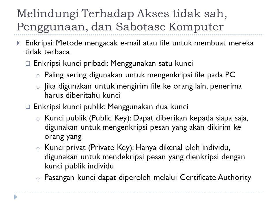 Melindungi Terhadap Akses tidak sah, Penggunaan, dan Sabotase Komputer  Enkripsi: Metode mengacak e-mail atau file untuk membuat mereka tidak terbaca  Enkripsi kunci pribadi: Menggunakan satu kunci o Paling sering digunakan untuk mengenkripsi file pada PC o Jika digunakan untuk mengirim file ke orang lain, penerima harus diberitahu kunci  Enkripsi kunci publik: Menggunakan dua kunci o Kunci publik (Public Key): Dapat diberikan kepada siapa saja, digunakan untuk mengenkripsi pesan yang akan dikirim ke orang yang o Kunci privat (Private Key): Hanya dikenal oleh individu, digunakan untuk mendekripsi pesan yang dienkripsi dengan kunci publik individu o Pasangan kunci dapat diperoleh melalui Certificate Authority