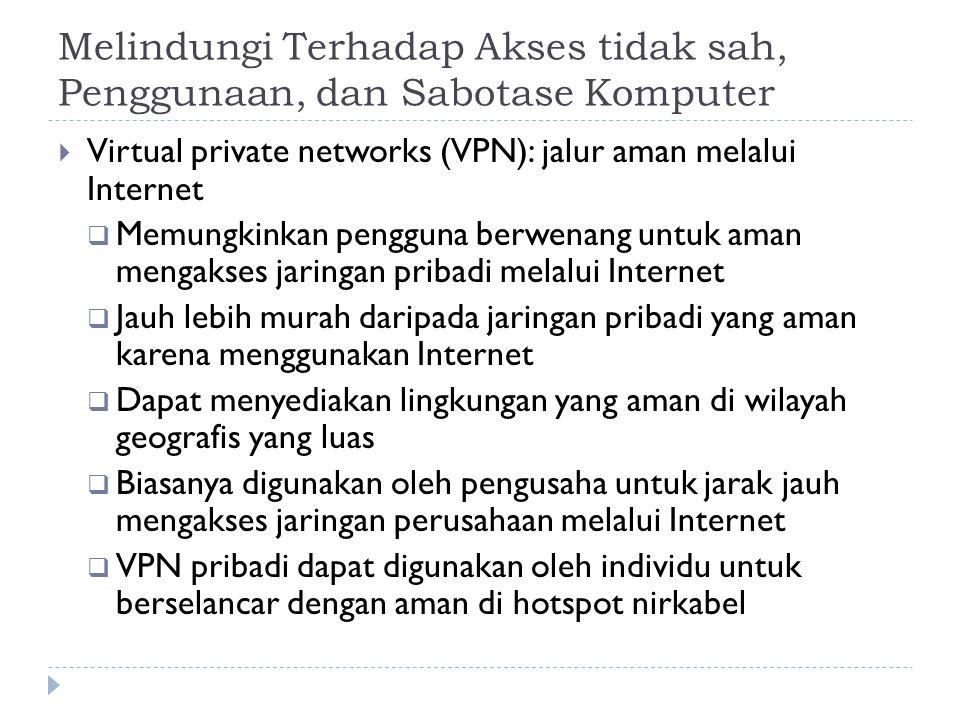 Melindungi Terhadap Akses tidak sah, Penggunaan, dan Sabotase Komputer  Virtual private networks (VPN): jalur aman melalui Internet  Memungkinkan pengguna berwenang untuk aman mengakses jaringan pribadi melalui Internet  Jauh lebih murah daripada jaringan pribadi yang aman karena menggunakan Internet  Dapat menyediakan lingkungan yang aman di wilayah geografis yang luas  Biasanya digunakan oleh pengusaha untuk jarak jauh mengakses jaringan perusahaan melalui Internet  VPN pribadi dapat digunakan oleh individu untuk berselancar dengan aman di hotspot nirkabel