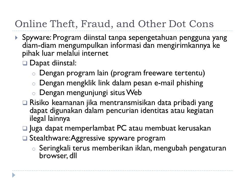 Online Theft, Fraud, and Other Dot Cons  Spyware: Program diinstal tanpa sepengetahuan pengguna yang diam-diam mengumpulkan informasi dan mengirimkannya ke pihak luar melalui internet  Dapat diinstal: o Dengan program lain (program freeware tertentu) o Dengan mengklik link dalam pesan e-mail phishing o Dengan mengunjungi situs Web  Risiko keamanan jika mentransmisikan data pribadi yang dapat digunakan dalam pencurian identitas atau kegiatan ilegal lainnya  Juga dapat memperlambat PC atau membuat kerusakan  Stealthware: Aggressive spyware program o Seringkali terus memberikan iklan, mengubah pengaturan browser, dll