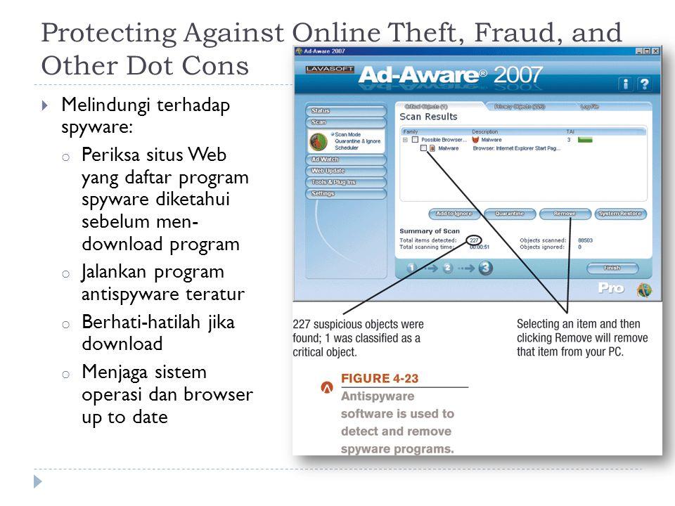 Protecting Against Online Theft, Fraud, and Other Dot Cons  Melindungi terhadap spyware: o Periksa situs Web yang daftar program spyware diketahui sebelum men- download program o Jalankan program antispyware teratur o Berhati-hatilah jika download o Menjaga sistem operasi dan browser up to date