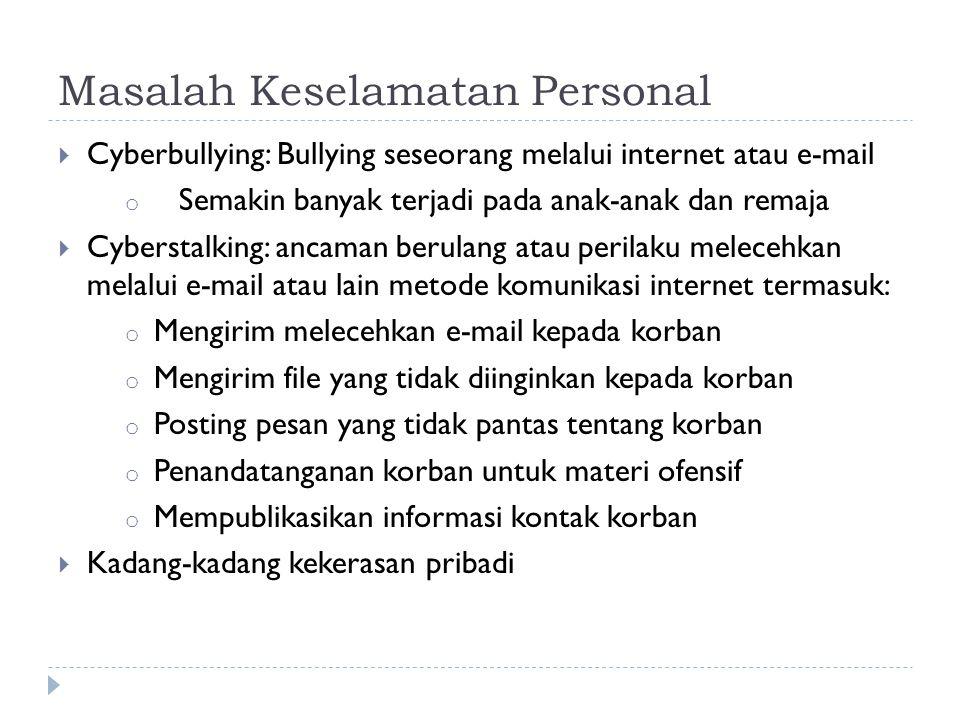Masalah Keselamatan Personal  Cyberbullying: Bullying seseorang melalui internet atau e-mail o Semakin banyak terjadi pada anak-anak dan remaja  Cyberstalking: ancaman berulang atau perilaku melecehkan melalui e-mail atau lain metode komunikasi internet termasuk: o Mengirim melecehkan e-mail kepada korban o Mengirim file yang tidak diinginkan kepada korban o Posting pesan yang tidak pantas tentang korban o Penandatanganan korban untuk materi ofensif o Mempublikasikan informasi kontak korban  Kadang-kadang kekerasan pribadi