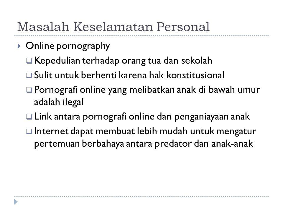Masalah Keselamatan Personal  Online pornography  Kepedulian terhadap orang tua dan sekolah  Sulit untuk berhenti karena hak konstitusional  Pornografi online yang melibatkan anak di bawah umur adalah ilegal  Link antara pornografi online dan penganiayaan anak  Internet dapat membuat lebih mudah untuk mengatur pertemuan berbahaya antara predator dan anak-anak