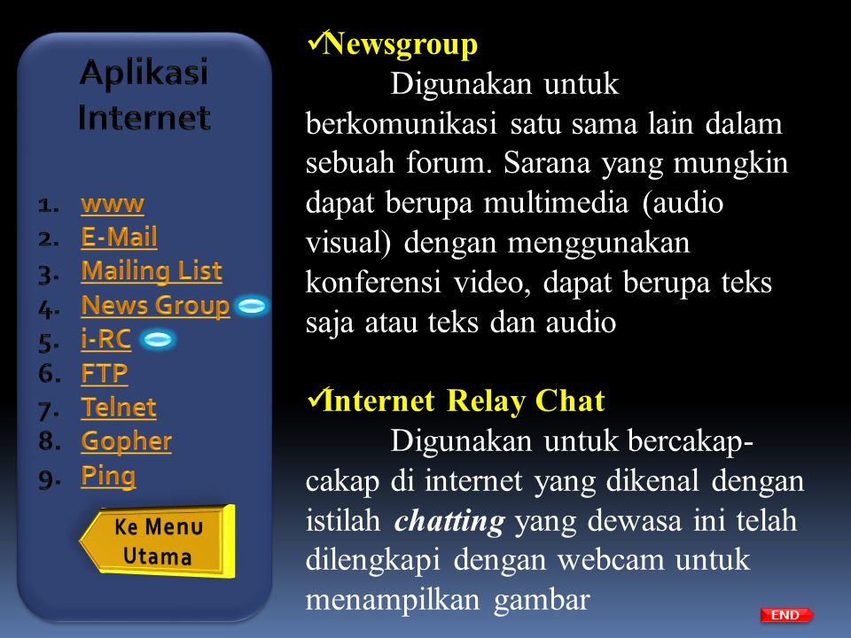  Newsgroup Digunakan untuk berkomunikasi satu sama lain dalam sebuah forum. Sarana yang mungkin dapat berupa multimedia (audio visual) dengan menggun