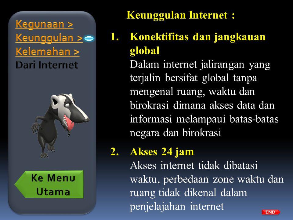 Keunggulan Internet : 1.Konektifitas dan jangkauan global Dalam internet jalirangan yang terjalin bersifat global tanpa mengenal ruang, waktu dan biro
