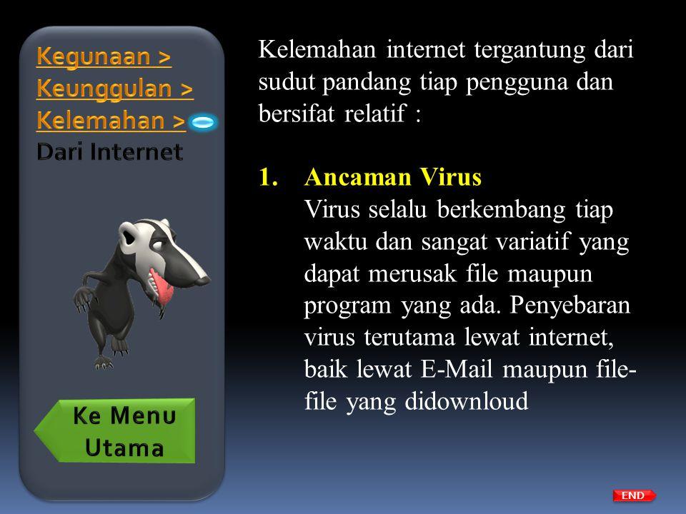 Kelemahan internet tergantung dari sudut pandang tiap pengguna dan bersifat relatif : 1.Ancaman Virus Virus selalu berkembang tiap waktu dan sangat va