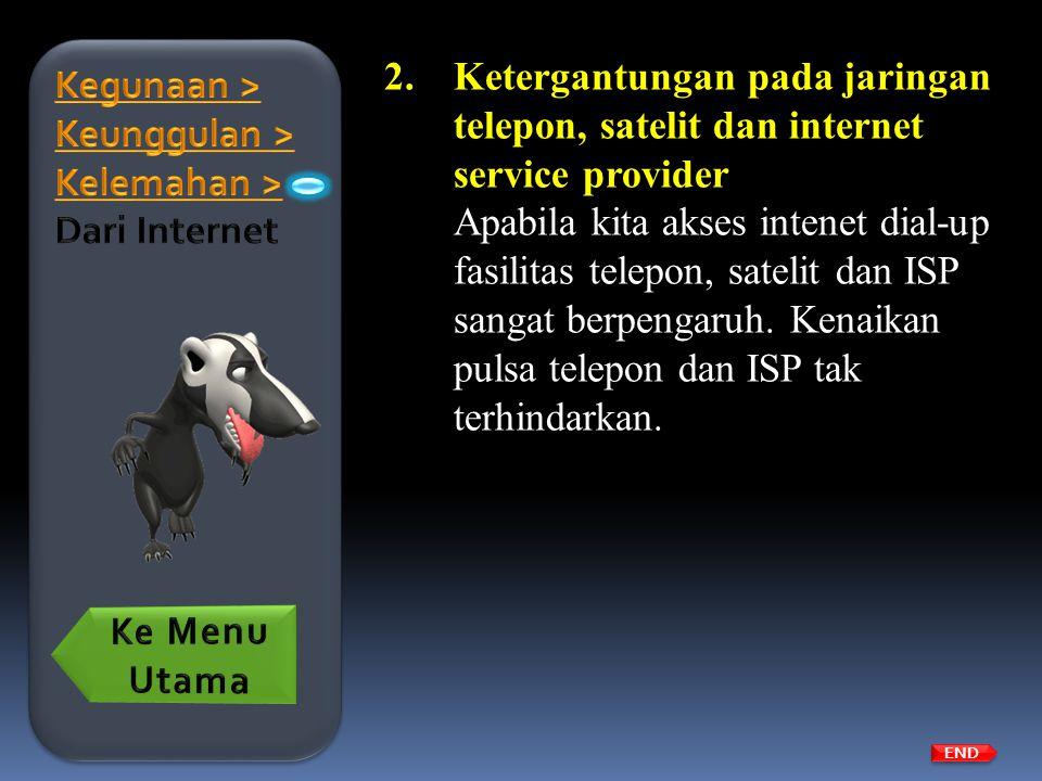 2.Ketergantungan pada jaringan telepon, satelit dan internet service provider Apabila kita akses intenet dial-up fasilitas telepon, satelit dan ISP sa