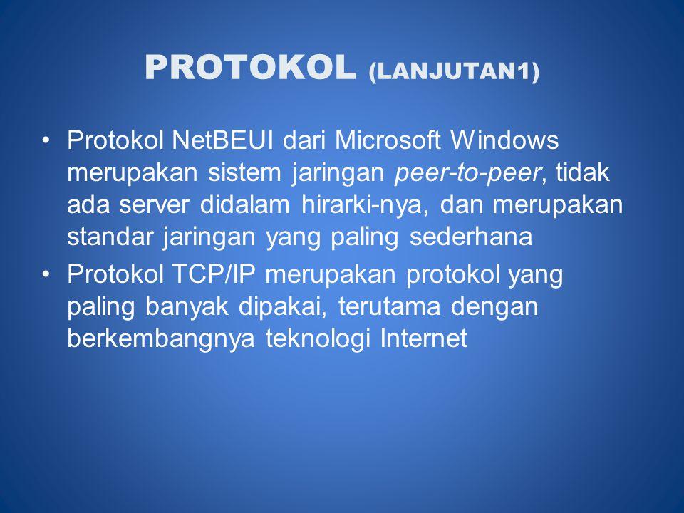 PROTOKOL (LANJUTAN1) •Protokol NetBEUI dari Microsoft Windows merupakan sistem jaringan peer-to-peer, tidak ada server didalam hirarki-nya, dan merupakan standar jaringan yang paling sederhana •Protokol TCP/IP merupakan protokol yang paling banyak dipakai, terutama dengan berkembangnya teknologi Internet