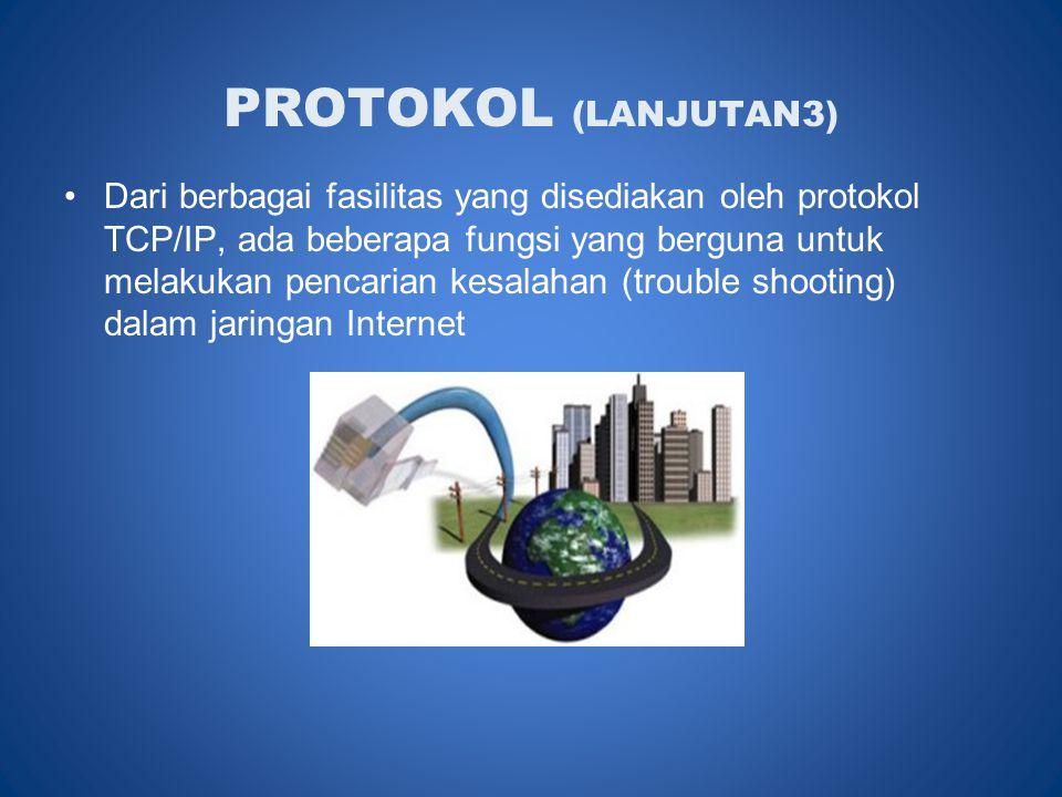 PROTOKOL (LANJUTAN3) •Dari berbagai fasilitas yang disediakan oleh protokol TCP/IP, ada beberapa fungsi yang berguna untuk melakukan pencarian kesalahan (trouble shooting) dalam jaringan Internet