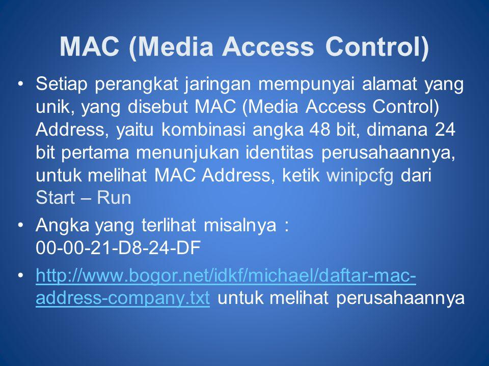 MAC (Media Access Control) •Setiap perangkat jaringan mempunyai alamat yang unik, yang disebut MAC (Media Access Control) Address, yaitu kombinasi angka 48 bit, dimana 24 bit pertama menunjukan identitas perusahaannya, untuk melihat MAC Address, ketik winipcfg dari Start – Run •Angka yang terlihat misalnya : 00-00-21-D8-24-DF •http://www.bogor.net/idkf/michael/daftar-mac- address-company.txt untuk melihat perusahaannyahttp://www.bogor.net/idkf/michael/daftar-mac- address-company.txt