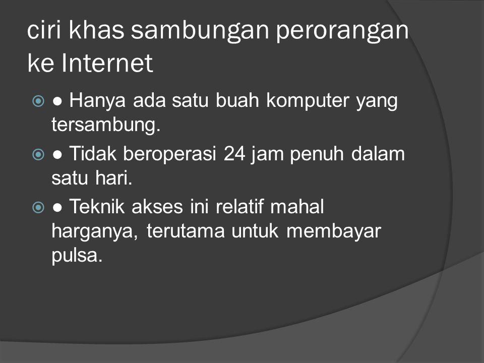 ciri khas sambungan perorangan ke Internet  ● Hanya ada satu buah komputer yang tersambung.  ● Tidak beroperasi 24 jam penuh dalam satu hari.  ● Te