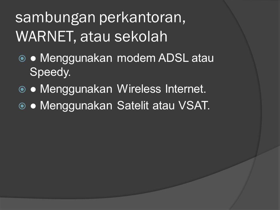 sambungan perkantoran, WARNET, atau sekolah  ● Menggunakan modem ADSL atau Speedy.  ● Menggunakan Wireless Internet.  ● Menggunakan Satelit atau VS
