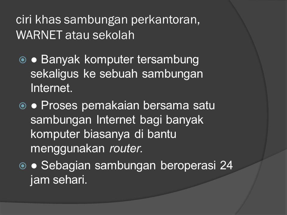 ciri khas sambungan perkantoran, WARNET atau sekolah  ● Banyak komputer tersambung sekaligus ke sebuah sambungan Internet.  ● Proses pemakaian bersa