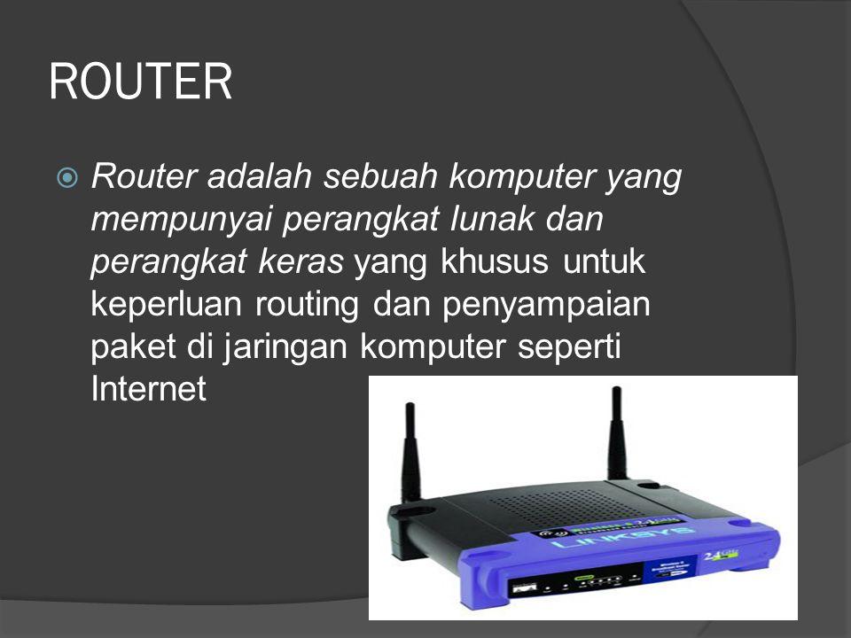 ROUTER  Router adalah sebuah komputer yang mempunyai perangkat lunak dan perangkat keras yang khusus untuk keperluan routing dan penyampaian paket di