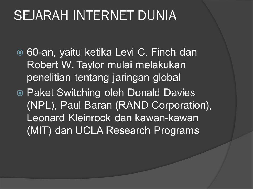 SEJARAH INTERNET DUNIA  60-an, yaitu ketika Levi C. Finch dan Robert W. Taylor mulai melakukan penelitian tentang jaringan global  Paket Switching o