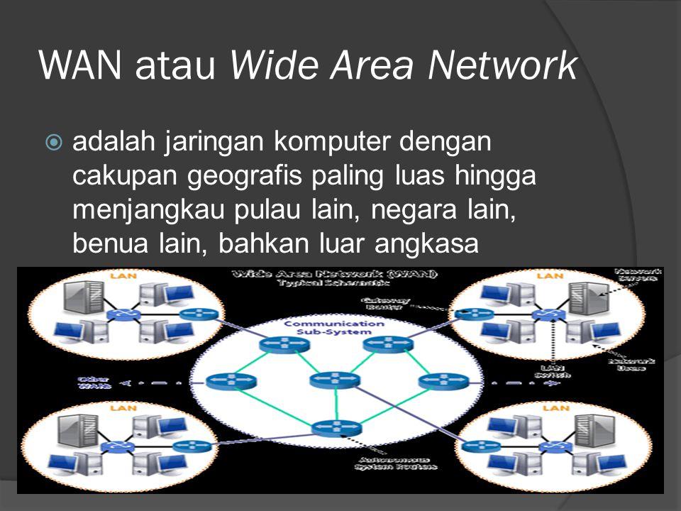 WAN atau Wide Area Network  adalah jaringan komputer dengan cakupan geografis paling luas hingga menjangkau pulau lain, negara lain, benua lain, bahk