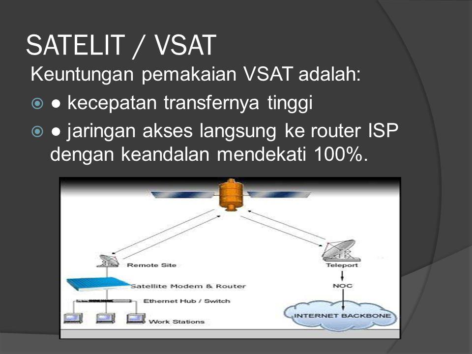 SATELIT / VSAT Keuntungan pemakaian VSAT adalah:  ● kecepatan transfernya tinggi  ● jaringan akses langsung ke router ISP dengan keandalan mendekati