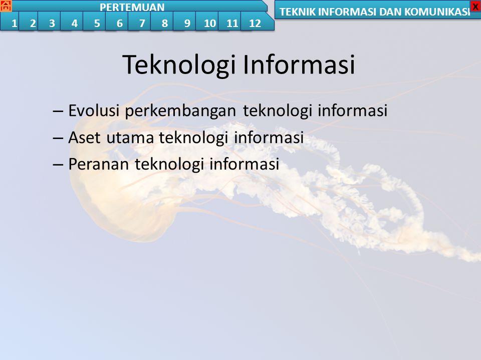 TEKNIK INFORMASI DAN KOMUNIKASI PERTEMUAN 1 1 2 2 3 3 4 4 5 5 6 6 7 7 8 8 9 9 10 11 12 x Teknologi Informasi – Evolusi perkembangan teknologi informasi – Aset utama teknologi informasi – Peranan teknologi informasi Teknologi Informasi