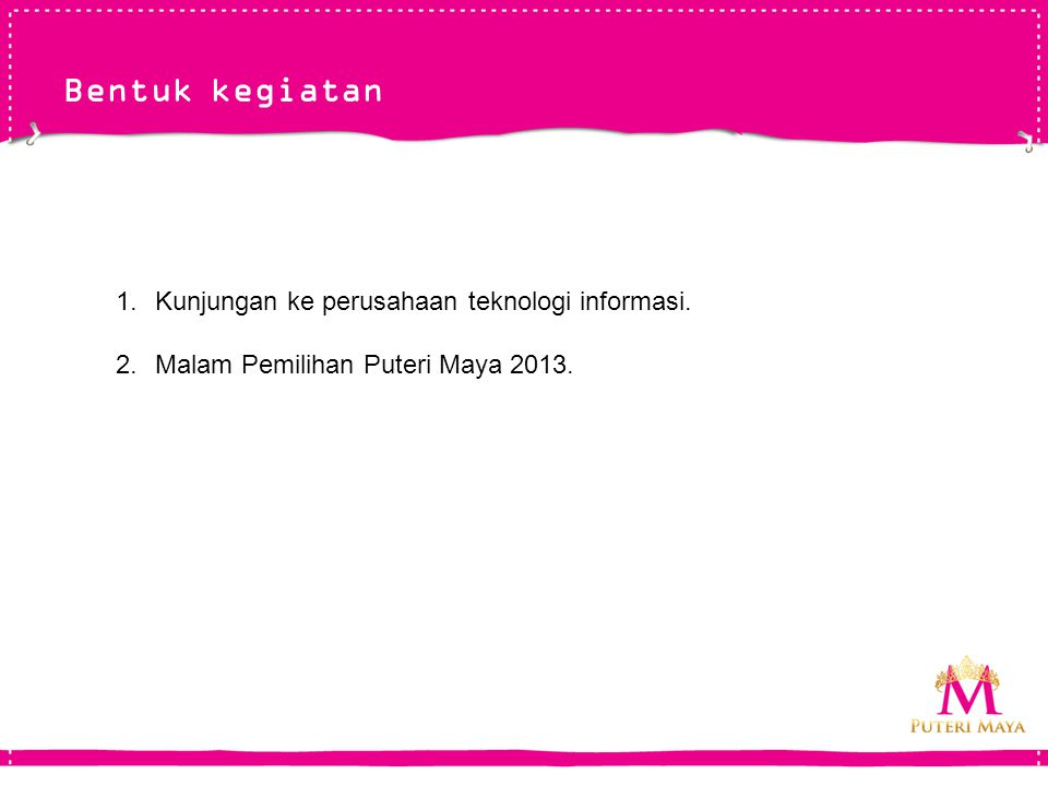 Bentuk kegiatan 1.Kunjungan ke perusahaan teknologi informasi. 2.Malam Pemilihan Puteri Maya 2013.