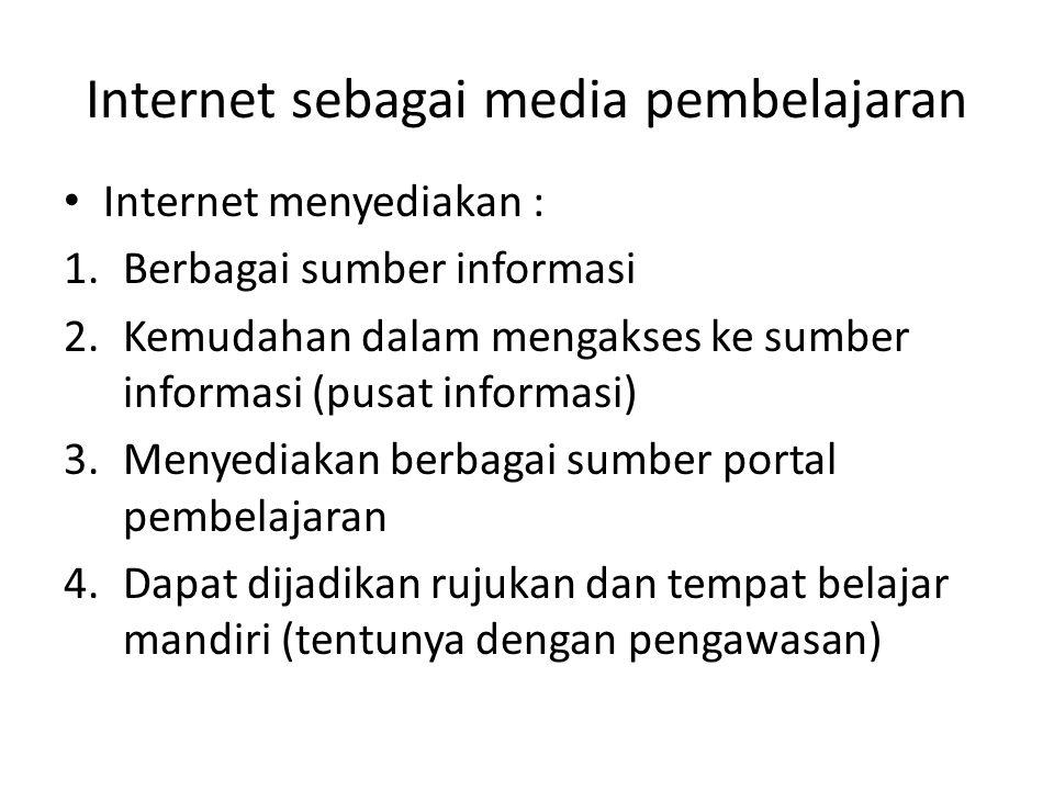 Internet sebagai media pembelajaran • Internet menyediakan : 1.Berbagai sumber informasi 2.Kemudahan dalam mengakses ke sumber informasi (pusat informasi) 3.Menyediakan berbagai sumber portal pembelajaran 4.Dapat dijadikan rujukan dan tempat belajar mandiri (tentunya dengan pengawasan)