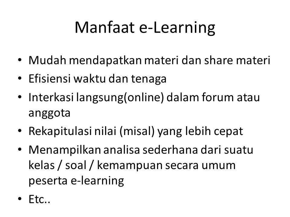 Manfaat e-Learning • Mudah mendapatkan materi dan share materi • Efisiensi waktu dan tenaga • Interkasi langsung(online) dalam forum atau anggota • Rekapitulasi nilai (misal) yang lebih cepat • Menampilkan analisa sederhana dari suatu kelas / soal / kemampuan secara umum peserta e-learning • Etc..
