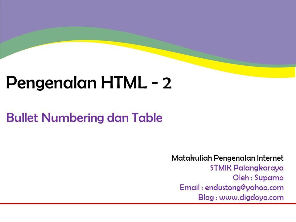 Matakuliah Pengenalan Internet STMIK Palangkaraya Oleh : Suparno Email : endustong@yahoo.com Blog : www.digdoyo.com Pengenalan HTML - 2 Bullet Numbering dan Table
