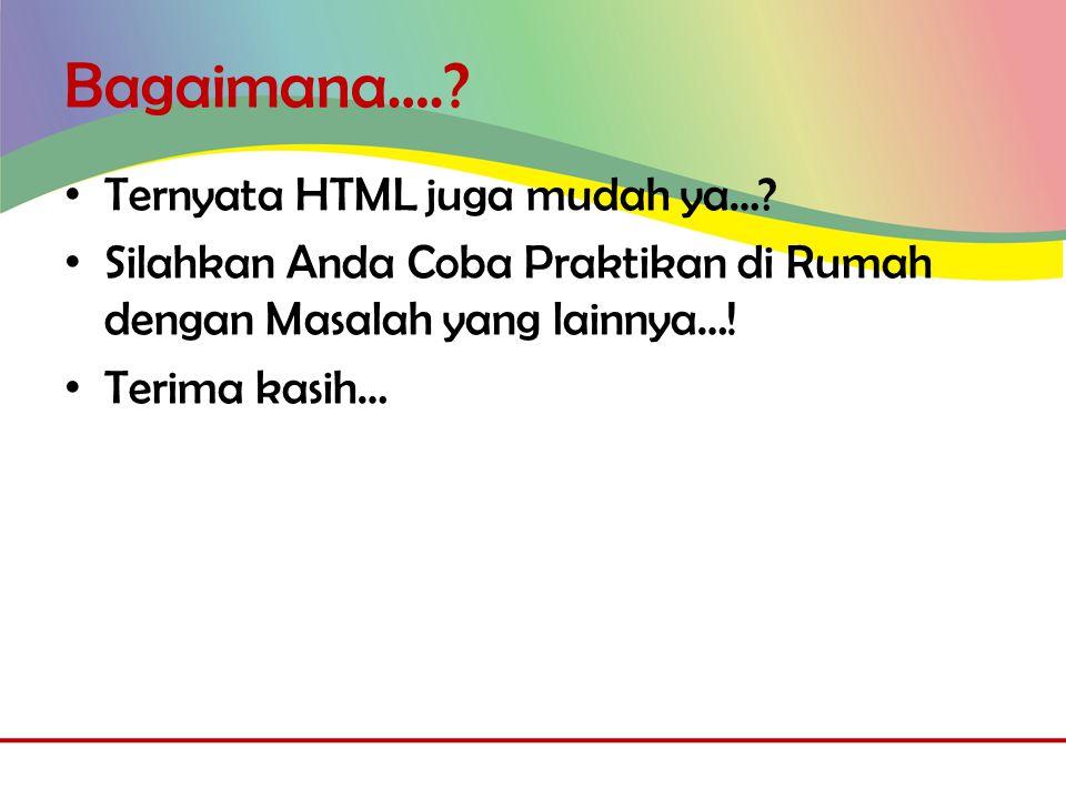 Bagaimana…..• Ternyata HTML juga mudah ya….