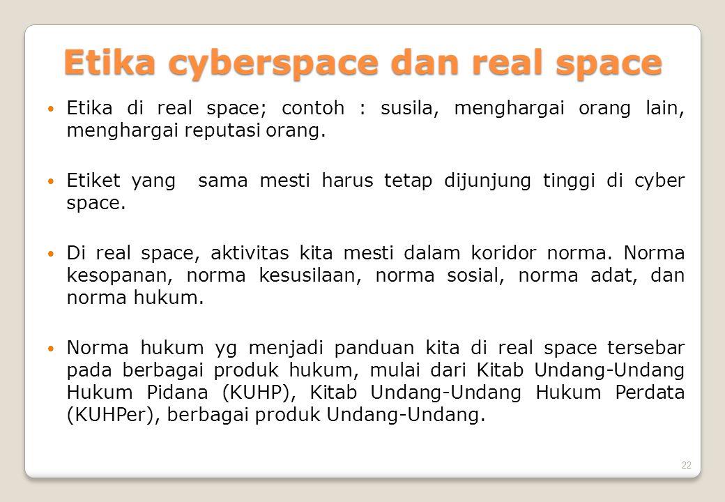 22 Etika cyberspace dan real space  Etika di real space; contoh : susila, menghargai orang lain, menghargai reputasi orang.  Etiket yang sama mesti