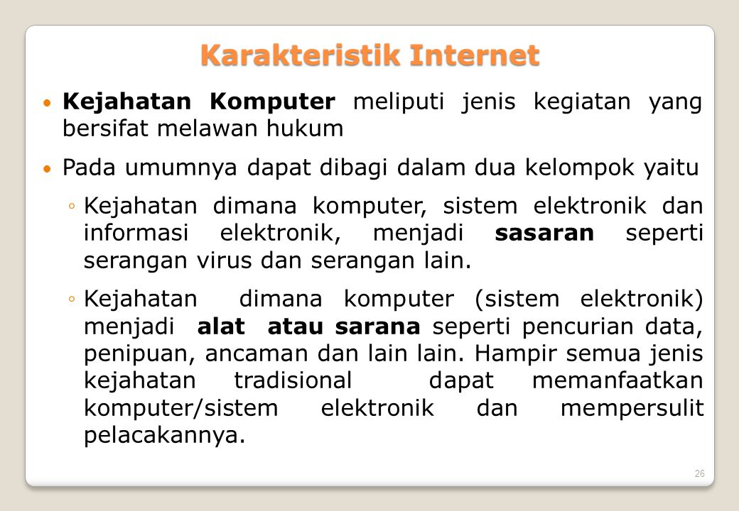26 Karakteristik Internet  Kejahatan Komputer meliputi jenis kegiatan yang bersifat melawan hukum  Pada umumnya dapat dibagi dalam dua kelompok yait