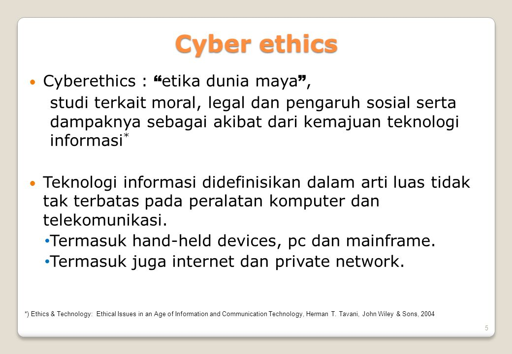 6 Empat fase Cyberethics FasePeriodeTechnologi Issue terkait 11950-1960sStand alone machine Main frame Artificial Intelligence (AI) DB privacy 21970-1980sMinicomp dan PC interconnected via private network Issue fase 1 + intellectual property, s/w piracy, computer crime, communication privacy 31990-sekarangInternet dan wwwIssues fase 1+2 + free speech, anonimity, legal juridiction, virtual communities, etc.