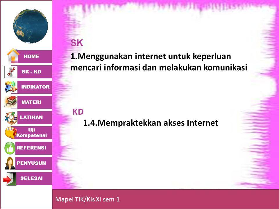 HOME SK - KD INDIKATOR MATERI LATIHAN Uji Kompetensi REFERENSI PENYUSUN SELESAI Mapel TIK/Kls XI sem 1 KD 1.4.Mempraktekkan akses Internet SK 1.Menggu