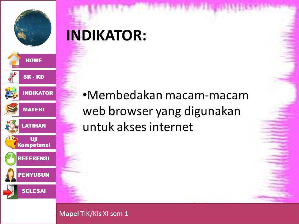 HOME SK - KD INDIKATOR MATERI LATIHAN Uji Kompetensi REFERENSI PENYUSUN SELESAI Mapel TIK/Kls XI sem 1 INDIKATOR: • Membedakan macam-macam web browser