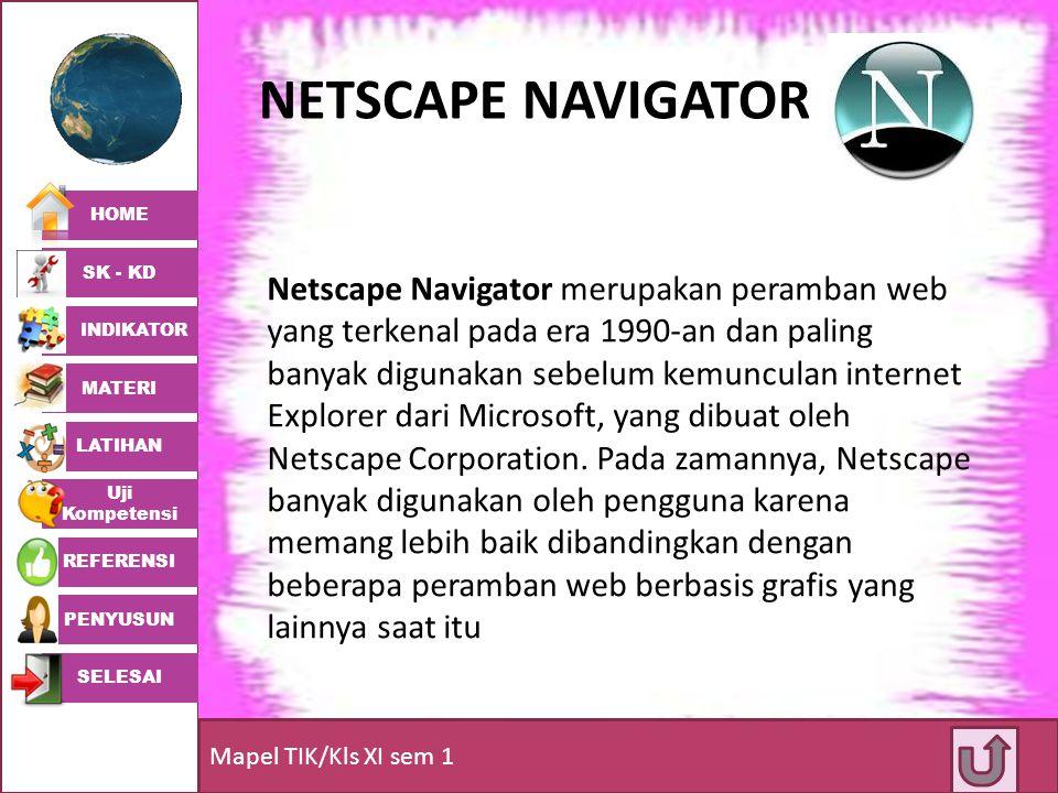 HOME SK - KD INDIKATOR MATERI LATIHAN Uji Kompetensi REFERENSI PENYUSUN SELESAI Mapel TIK/Kls XI sem 1 NETSCAPE NAVIGATOR Netscape Navigator merupakan