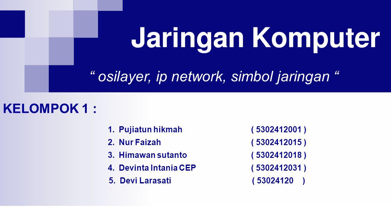 osilayer, ip network, simbol jaringan 1.Pujiatun hikmah( 5302412001 ) 2.Nur Faizah( 5302412015 ) 3.Himawan sutanto( 5302412018 ) 4.Devinta Intania CEP( 5302412031 ) 5.Devi Larasati( 53024120 ) KELOMPOK 1 :