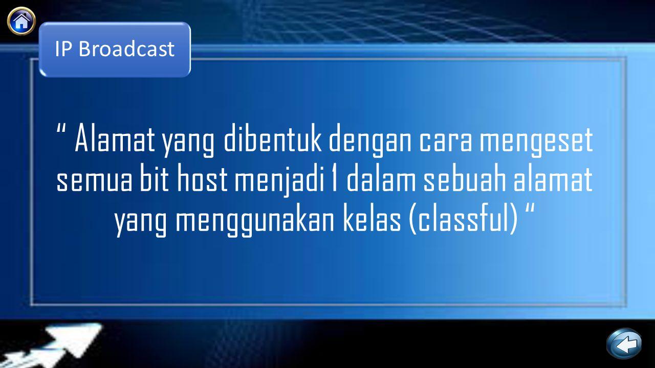IP Broadcast Alamat yang dibentuk dengan cara mengeset semua bit host menjadi 1 dalam sebuah alamat yang menggunakan kelas (classful)